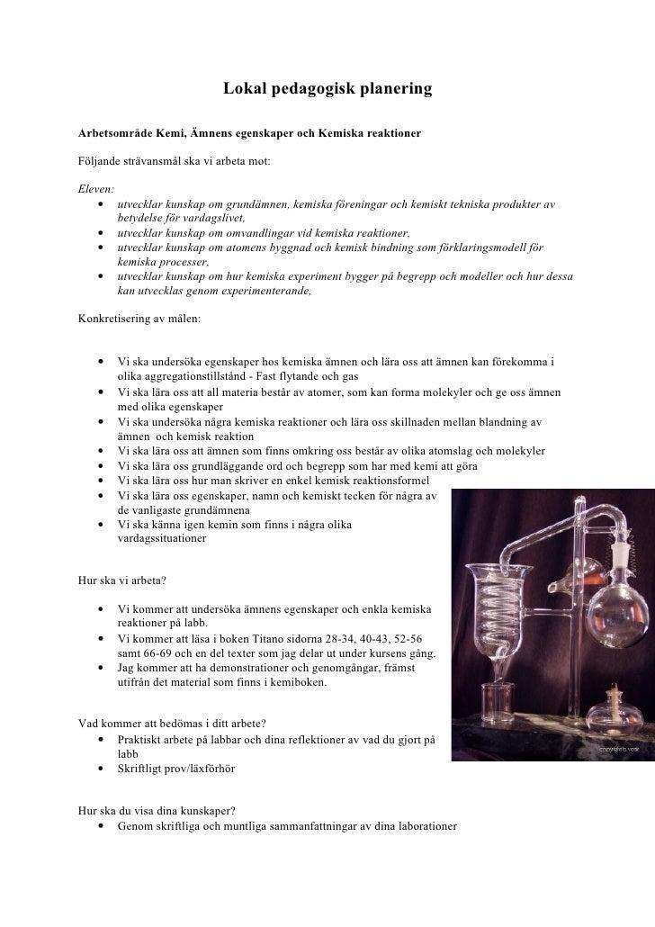 Lokal pedagogisk planering  Arbetsområde Kemi, Ämnens egenskaper och Kemiska reaktioner  Följande strävansmål ska vi arbet...