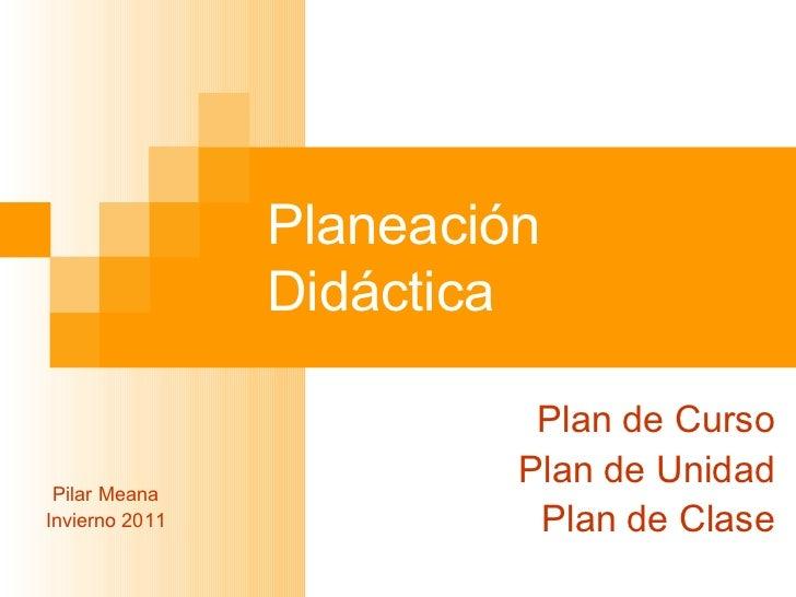 Planeación Didáctica Plan de Curso Plan de Unidad Plan de Clase Pilar Meana Invierno 2011