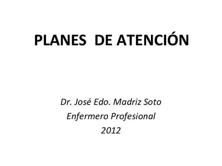 PLANES DE ATENCIÓN   Dr. José Edo. Madriz Soto    Enfermero Profesional              2012