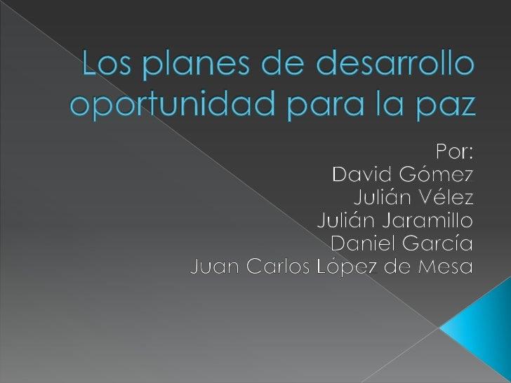 Los planes de desarrollo oportunidad para la paz<br />Por:<br />David Gómez <br />Julián Vélez<br />Julián Jaramillo<br />...