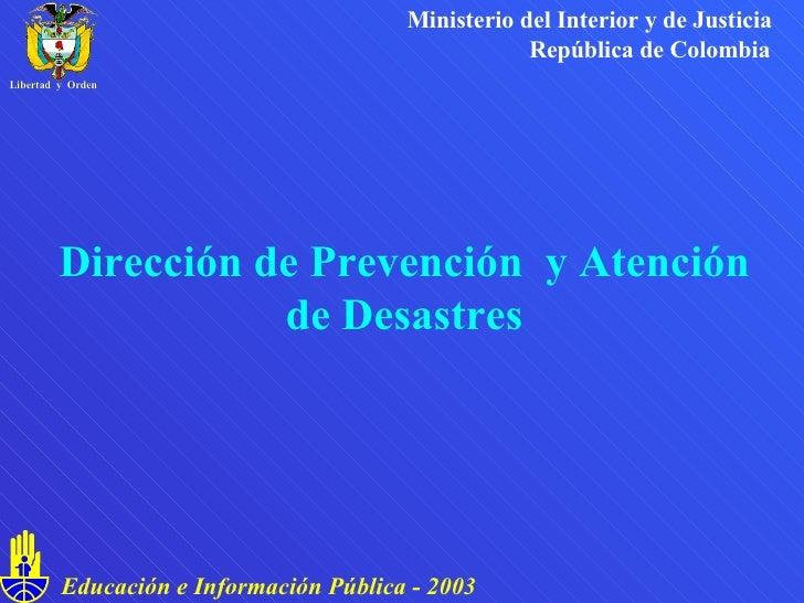 Dirección de Prevención  y Atención de Desastres Ministerio del Interior y de Justicia República de Colombia Educación e I...