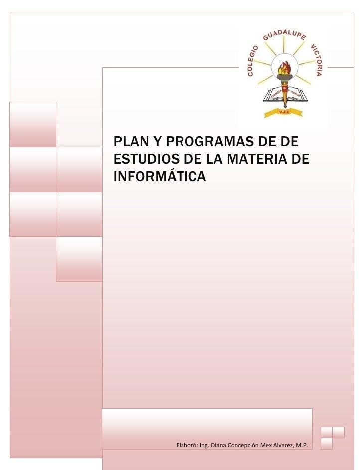 PLAN Y PROGRAMAS DE DE ESTUDIOS DE LA MATERIA DE INFORMÁTICA             Elaboró:Ing.DianaConcepciónMexAlvarez,M.P.