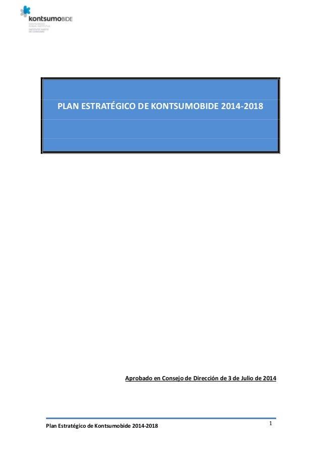 Plan Estratégico de Kontsumobide 2014-2018 1 PLAN ESTRATÉGICO DE KONTSUMOBIDE 2014-2018 Aprobado en Consejo de Dirección d...