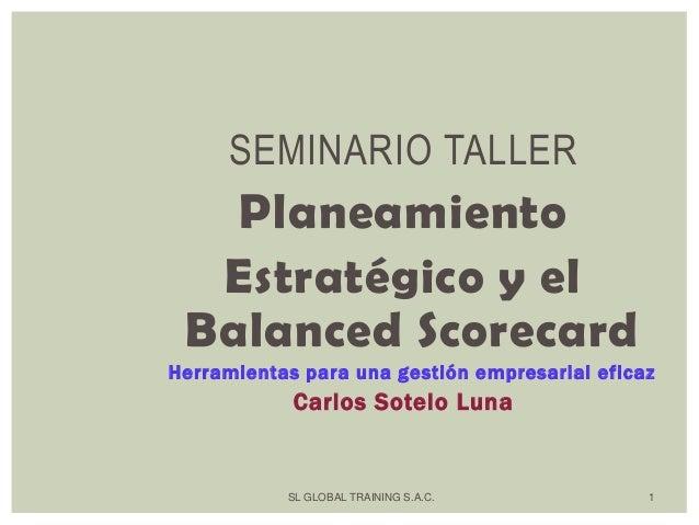 SL GLOBAL TRAINING S.A.C. 1 SEMINARIO TALLER Planeamiento Estratégico y el Balanced Scorecard Herramientas para una gestió...
