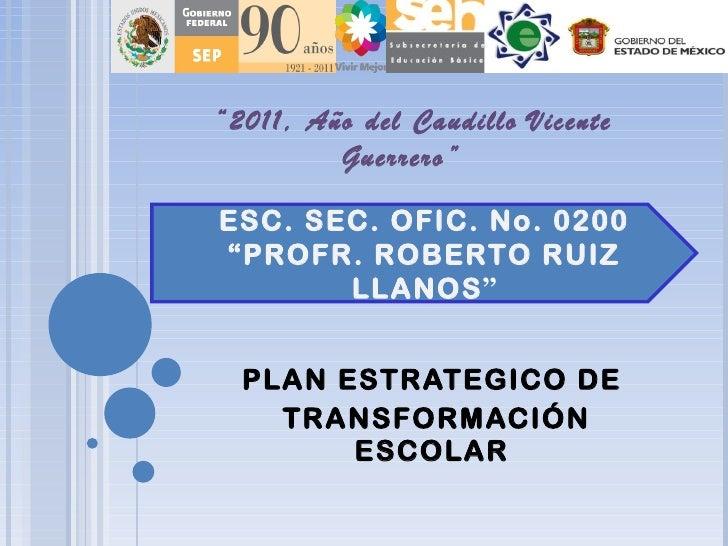 """PLAN ESTRATEGICO DE TRANSFORMACIÓN ESCOLAR ESC. SEC. OFIC. No. 0200 """" PROFR. ROBERTO RUIZ LLANOS """" """" 2011, Año del Caudill..."""