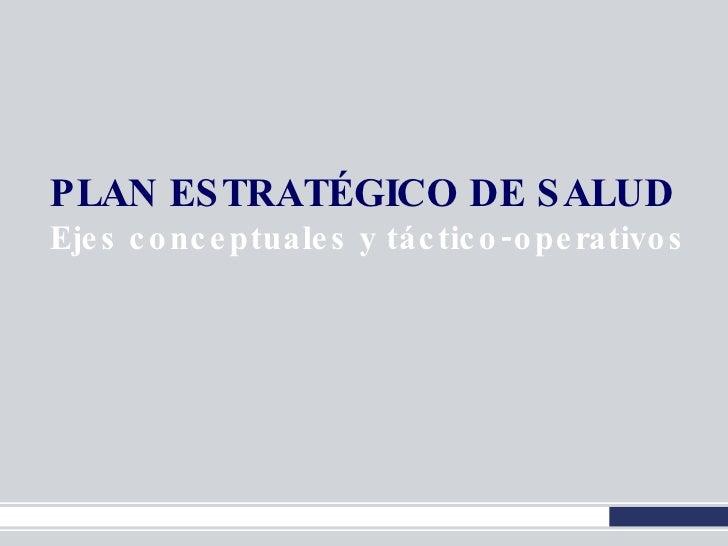 PLAN ESTRATÉGICO   DE SALUD Ejes conceptuales y táctico-operativos
