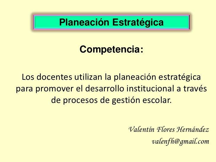Planeación Estratégica                Competencia: Los docentes utilizan la planeación estratégicapara promover el desarro...