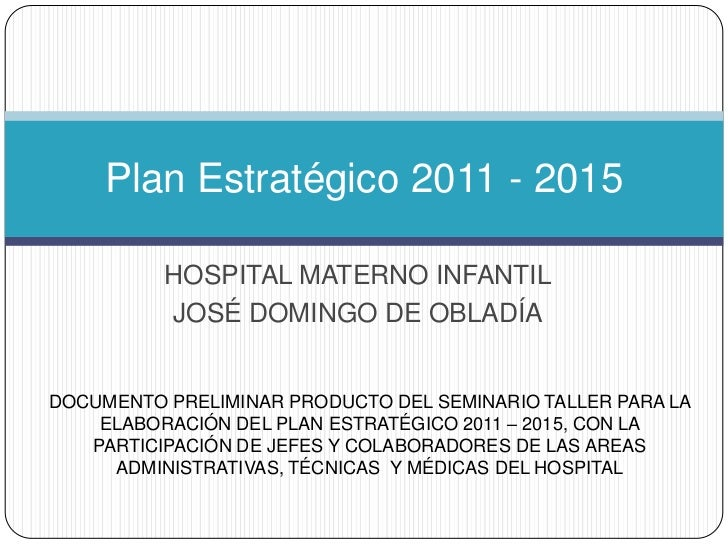 Plan Estratégico 2011 - 2015          HOSPITAL MATERNO INFANTIL          JOSÉ DOMINGO DE OBLADÍADOCUMENTO PRELIMINAR PRODU...