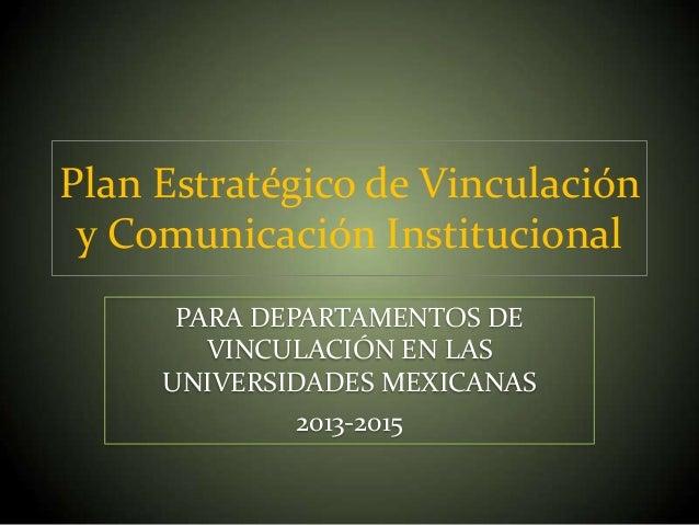 Plan Estratégico de Vinculación y Comunicación Institucional PARA DEPARTAMENTOS DE VINCULACIÓN EN LAS UNIVERSIDADES MEXICA...