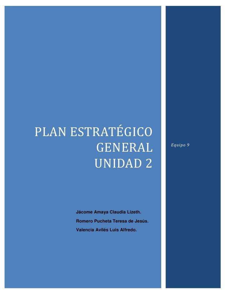 Plan ESTRATÉGICO general             unidad 2Equipo 9Jácome Amaya Claudia Lizeth.Romero Pucheta Teresa de Jesús.Valencia A...