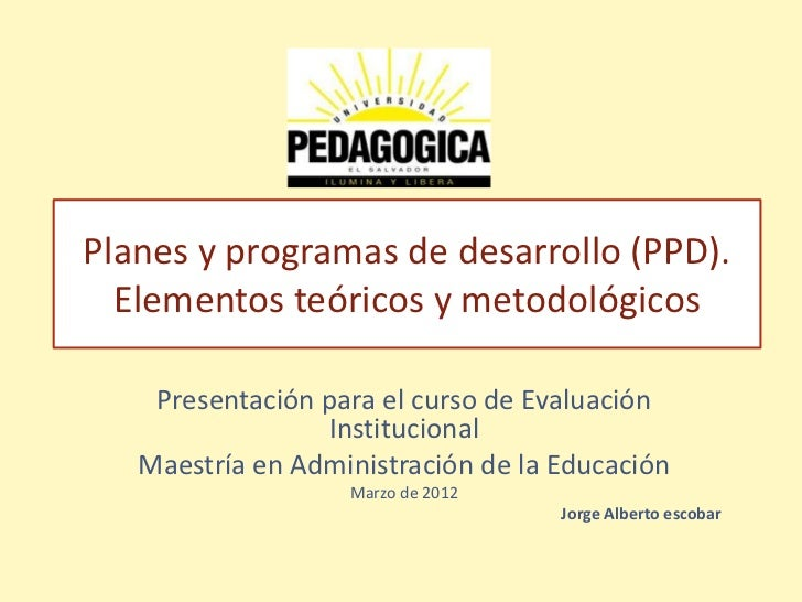 Planes y programas de desarrollo (PPD).  Elementos teóricos y metodológicos    Presentación para el curso de Evaluación   ...