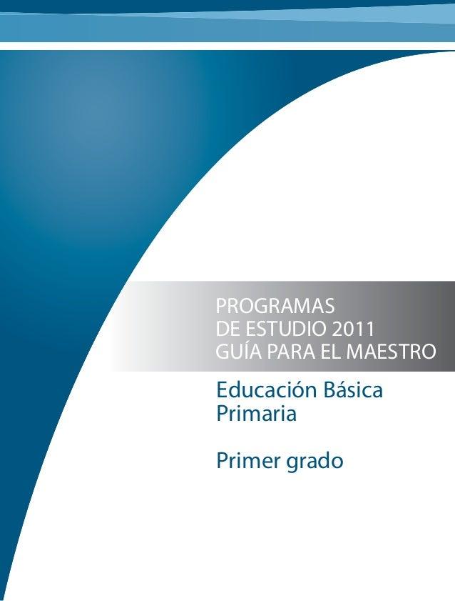 PROGRAMAS DE ESTUDIO 2011 GUÍA PARA EL MAESTRO Educación Básica Primaria Primer grado