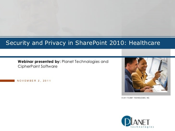 Security and Privacy in SharePoint 2010: Healthcare   Webinar presented by: Planet Technologies and   CipherPoint Software...