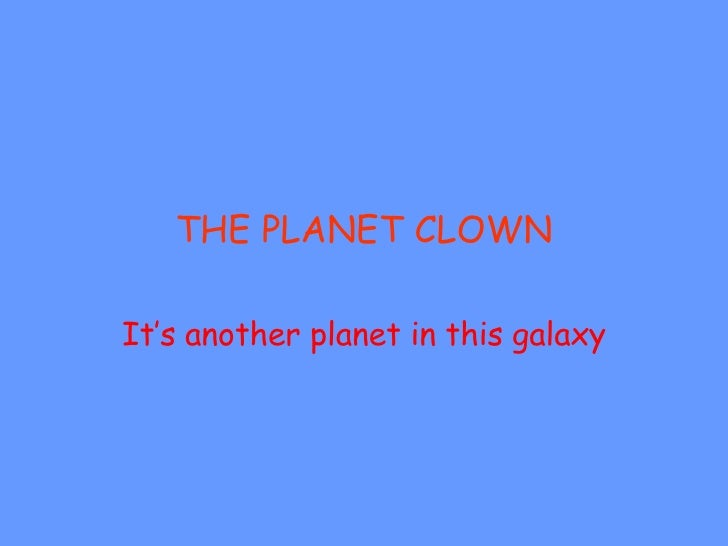 THE PLANET CLOWN It's another planet in this galaxy