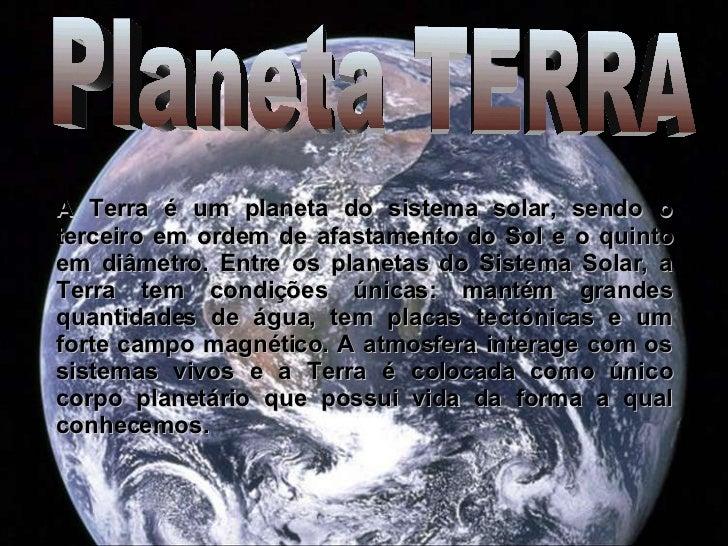 A Terra é um planeta do sistema solar, sendo o terceiro em ordem de afastamento do Sol e o quinto em diâmetro. Entre os pl...