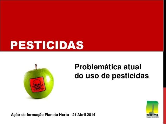 PESTICIDAS Problemática atual do uso de pesticidas Ação de formação Planeta Horta - 21 Abril 2014
