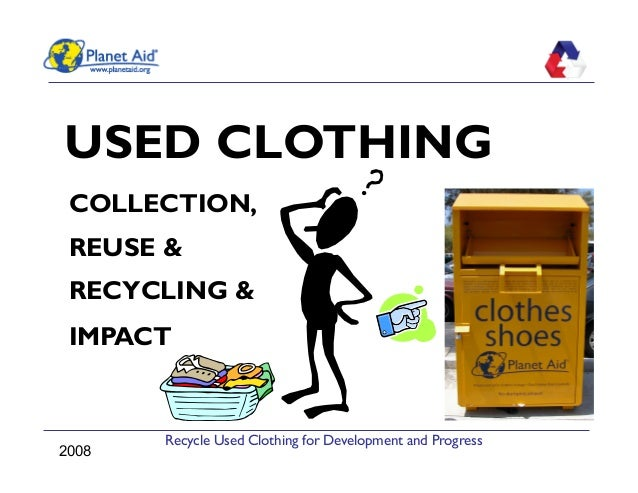 Recycle Used Clothing for Development and ProgressUSED CLOTHINGCOLLECTION,REUSE &RECYCLING &IMPACT2008