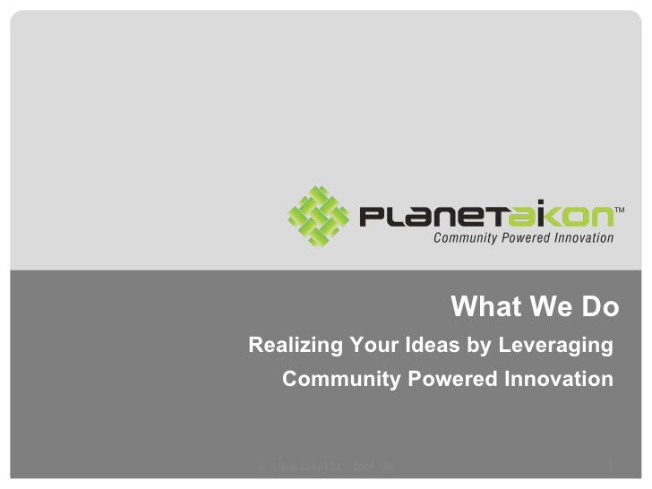 What We Do Realizing Your Ideas by Leveraging  Community Powered Innovation  ©  Aikon Labs LLC : 2008 - 09