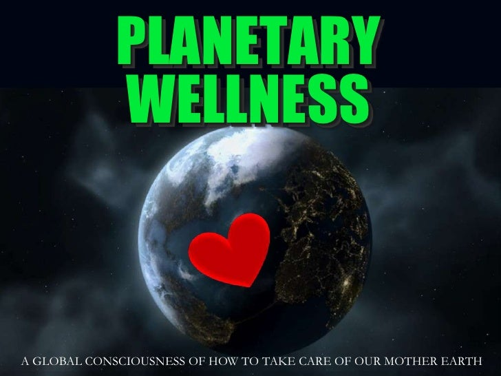 PLANETARY<br />WELLNESS<br />A GLOBAL CONSCIOUSNESS OF HOW TO TAKE CARE OF OUR MOTHER EARTH<br />