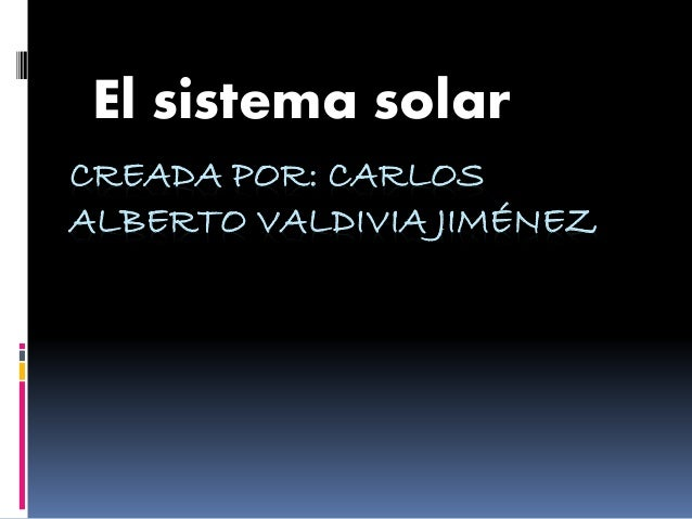 El sistema solar  CREADA POR: CARLOS  ALBERTO VALDIVIA JIMÉNEZ