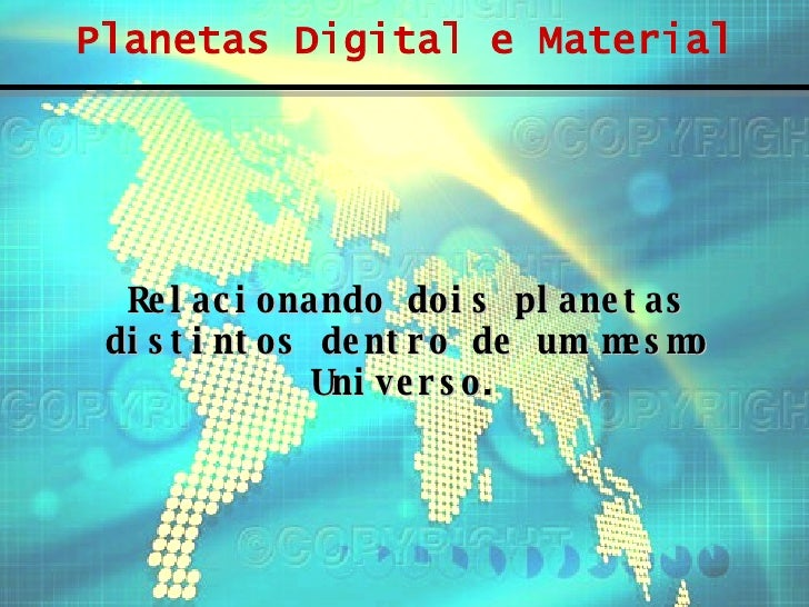 Planetas Digital e Material Relacionando dois planetas distintos dentro de um mesmo Universo.