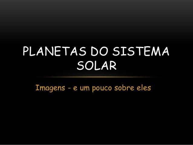 PLANETAS DO SISTEMA SOLAR Imagens - e um pouco sobre eles