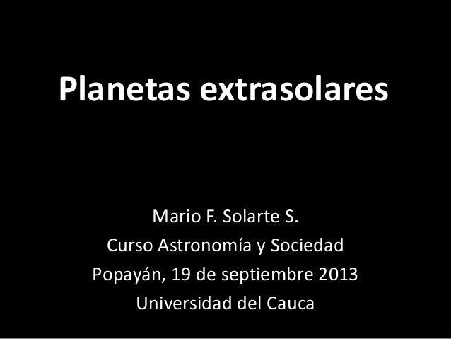 Planetas extrasolares Mario F. Solarte S. Curso Astronomía y Sociedad Popayán, 19 de septiembre 2013 Universidad del Cauca