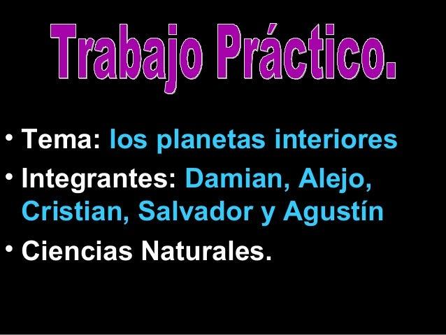 • Tema: los planetas interiores. • Integrantes: Damian, Alejo, Cristian, Salvador y Agustín. • Ciencias Naturales.