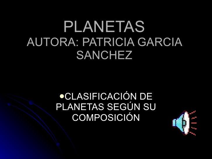 PLANETAS AUTORA: PATRICIA GARCIA SANCHEZ <ul><li>CLASIFICACIÓN DE PLANETAS SEGÚN SU COMPOSICIÓN </li></ul>