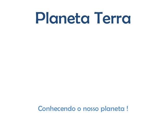 Planeta TerraConhecendo o nosso planeta !