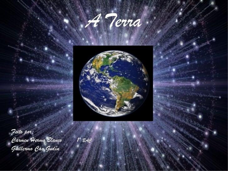 A TerraFeito por:Carmen Hermo Blanco   1º BACGuillermo Cao Gudín