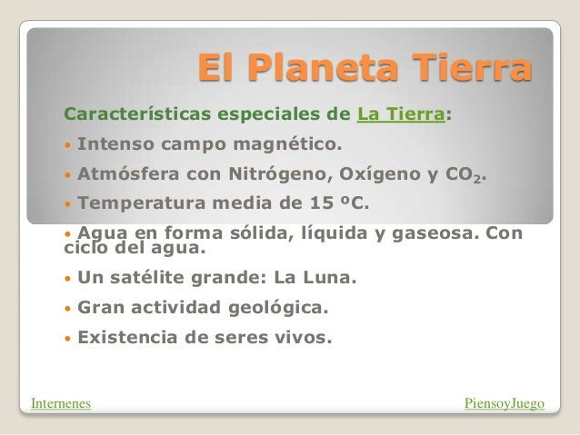 El Planeta Tierra Características especiales de La Tierra: • Intenso campo magnético. • Atmósfera con Nitrógeno, Oxígeno y...