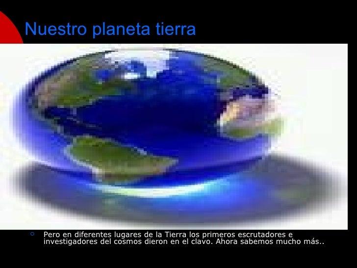 Nuestro planeta tierra <ul><li>Pero en diferentes lugares de la Tierra los primeros escrutadores e investigadores del cosm...