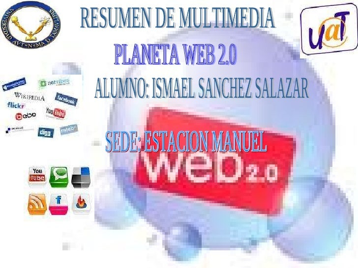 RESUMEN DE MULTIMEDIA PLANETA WEB 2.0 ALUMNO: ISMAEL SANCHEZ SALAZAR SEDE: ESTACION MANUEL