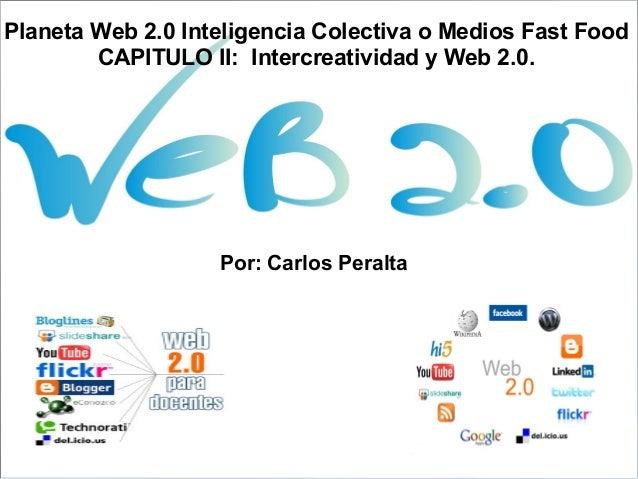 Planeta Web 2.0 Inteligencia Colectiva o Medios Fast Food CAPITULO II: Intercreatividad y Web 2.0.  Por: Carlos Peralta