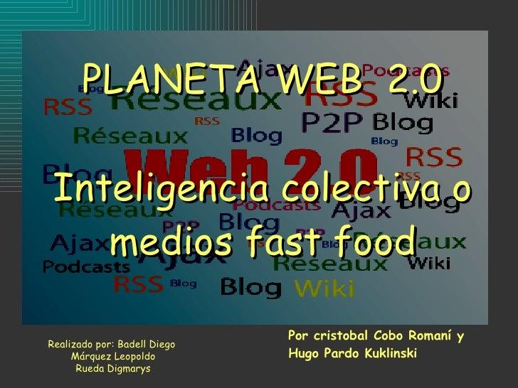 PLANETA WEB  2.0 Inteligencia colectiva o medios fast food Por cristobal Cobo Romaní y  Hugo Pardo Kuklinski Realizado por...