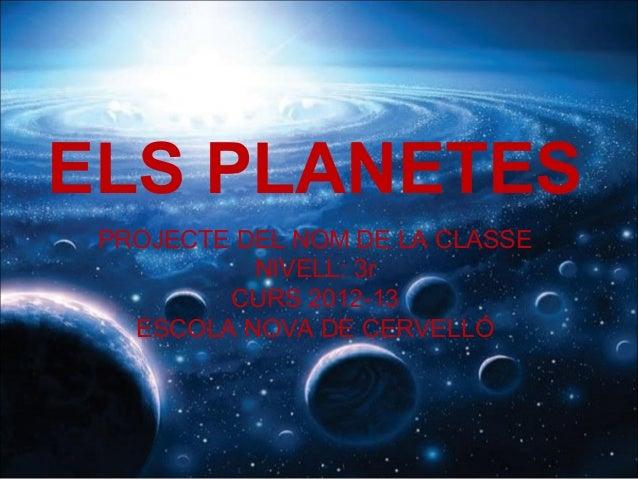 ELS PLANETES PROJECTE DEL NOM DE LA CLASSE NIVELL: 3r CURS 2012-13 ESCOLA NOVA DE CERVELLÓ