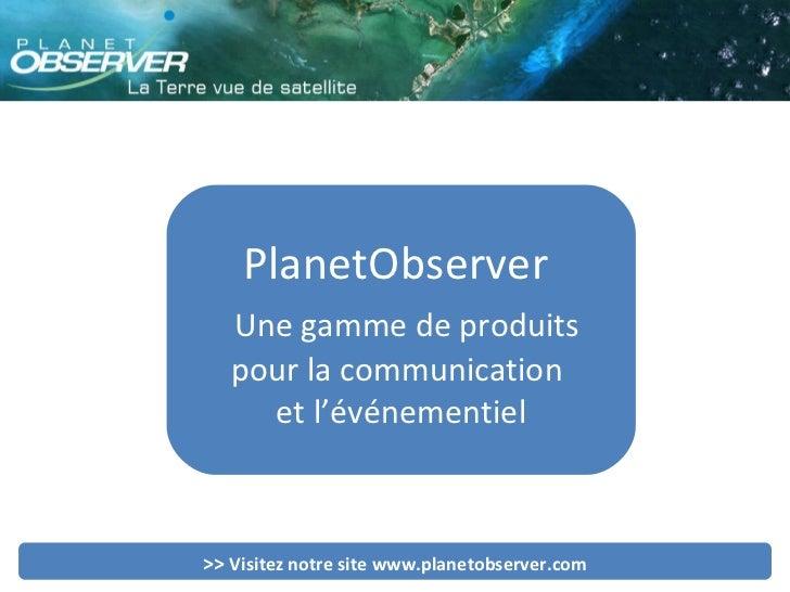 PlanetObserver  Une gamme de produits pour la communication  et l'événementiel >>  Visitez notre site www.planetobserver.com