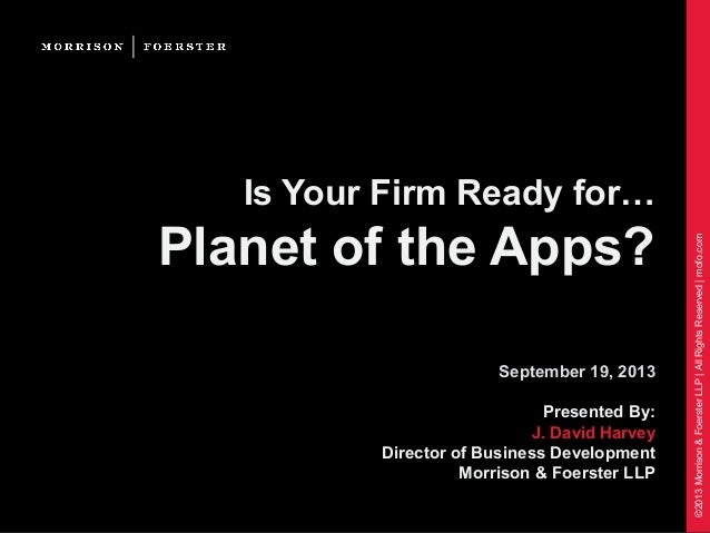 ©2013Morrison&FoersterLLP|AllRightsReserved|mofo.com Is Your Firm Ready for… Planet of the Apps? September 19, 2013 Presen...