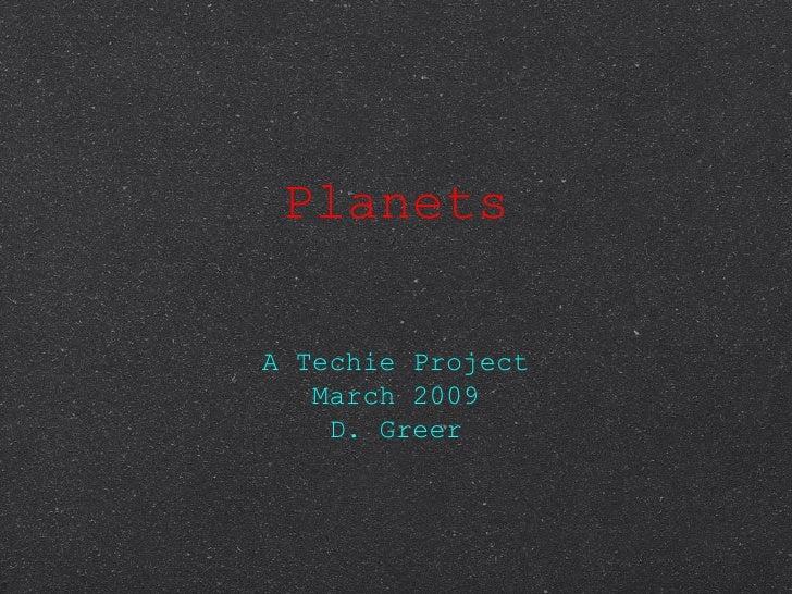 Planets <ul><li>A Techie Project </li></ul><ul><li>March 2009 </li></ul><ul><li>D. Greer </li></ul>