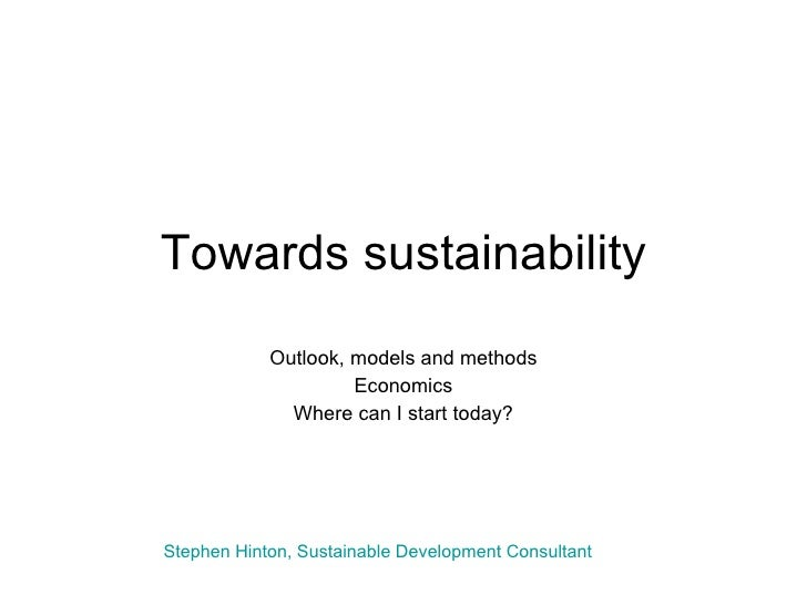 Towards sustainability Outlook, models and methods Economics Where can I start today? Stephen Hinton, Sustainable Developm...
