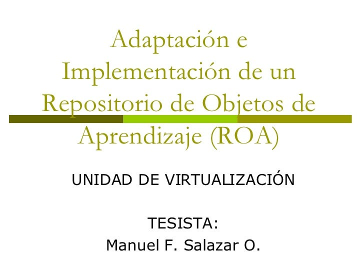 Adaptación e Implementación de un Repositorio de Objetos de Aprendizaje (ROA) UNIDAD DE VIRTUALIZACIÓN TESISTA: Manuel F. ...