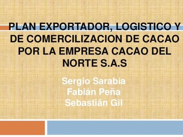 PLAN EXPORTADOR, LOGISTICO YDE COMERCILIZACION DE CACAO POR LA EMPRESA CACAO DEL         NORTE S.A.S        Sergio Sarabia...