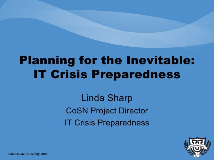 Planning for the Inevitable: IT Crisis Preparedness Linda Sharp CoSN Project Director IT Crisis Preparedness SchoolDude Un...