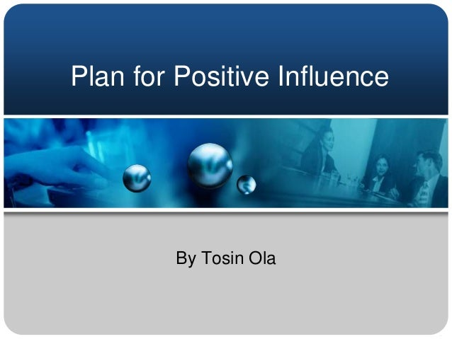 Plan for Positive Influence        By Tosin Ola