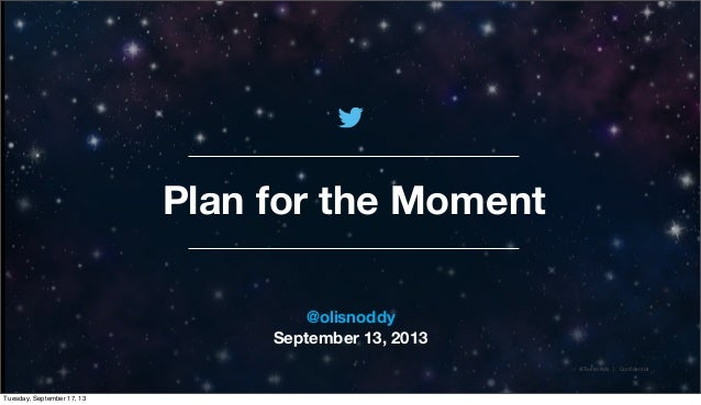 @TwitterAds | Confidential Plan for the Moment @olisnoddy September 13, 2013 Tuesday, September 17, 13