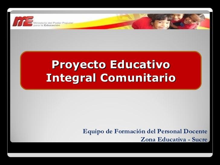 Equipo de Formación del Personal Docente Zona Educativa - Sucre Proyecto Educativo Integral Comunitario