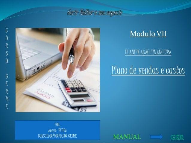 POR: Anísio ÉVORA CONSULTOR/FORMADOR GERME Modulo VII PLANIFICAÇÃO FINANCEIRA Plano de vendas e custos C U R S O - G E R M...