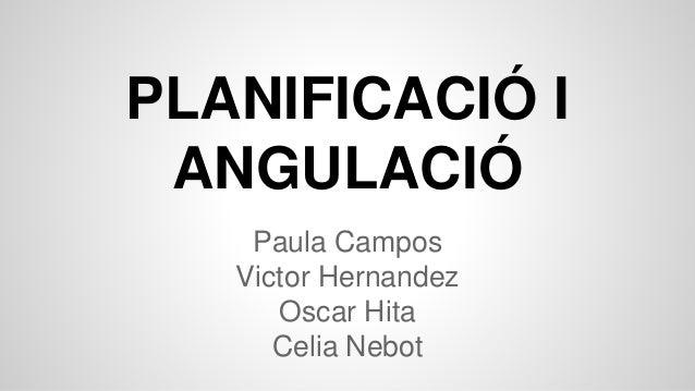 PLANIFICACIÓ I ANGULACIÓ Paula Campos Victor Hernandez Oscar Hita Celia Nebot