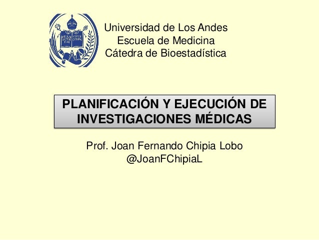 Universidad de Los Andes Escuela de Medicina Cátedra de Bioestadística PLANIFICACIÓN Y EJECUCIÓN DE INVESTIGACIONES MÉDICA...